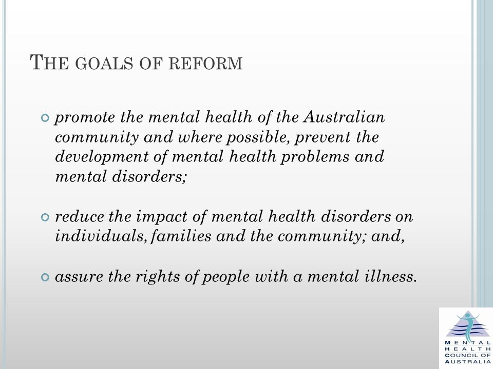 T HE GOALS OF REFORM promote the mental health of the Australian community and where possible, prevent the development of mental health problems and mental disorders; reduce the impact of mental health disorders on individuals, families and the community; and, assure the rights of people with a mental illness.