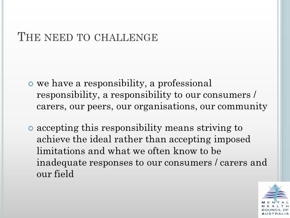 T HE NEED TO CHALLENGE we have a responsibility, a professional responsibility, a responsibility to our consumers / carers, our peers, our organisations, our community accepting this responsibility means striving to achieve the ideal rather than accepting imposed limitations and what we often know to be inadequate responses to our consumers / carers and our field