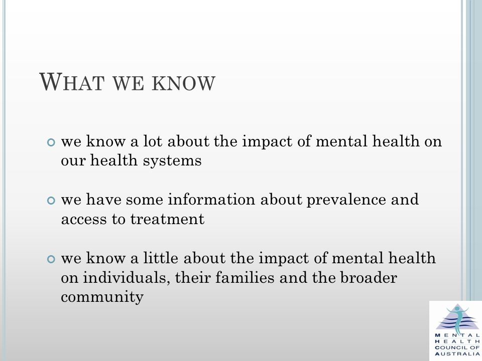 W HAT WE KNOW we know a lot about the impact of mental health on our health systems we have some information about prevalence and access to treatment we know a little about the impact of mental health on individuals, their families and the broader community
