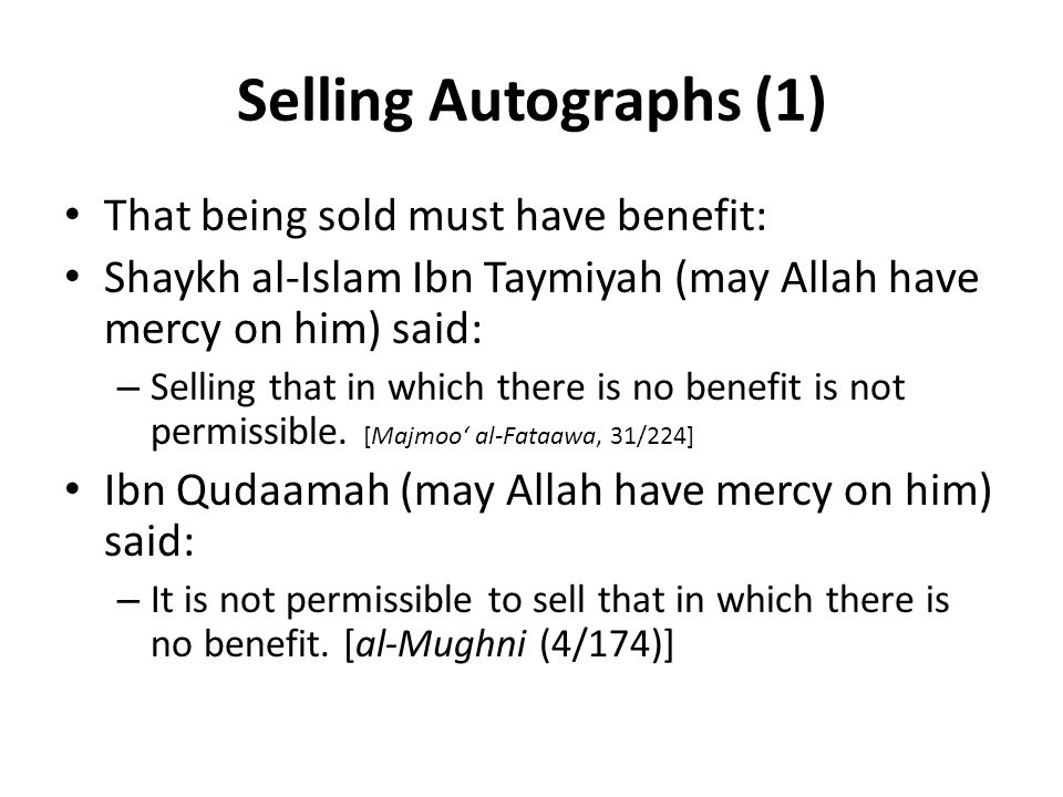 Selling Autographs (1) That being sold must have benefit: Shaykh al-Islam Ibn Taymiyah (may Allah have mercy on him) said: – Selling that in which there is no benefit is not permissible.