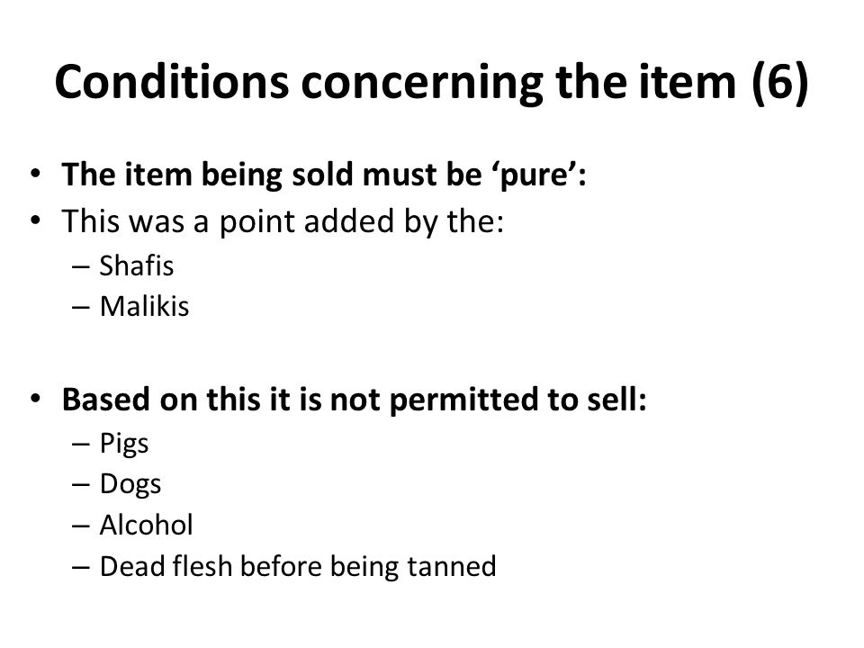 Conditions concerning the item (6) The item being sold must be 'pure': This was a point added by the: – Shafis – Malikis Based on this it is not permitted to sell: – Pigs – Dogs – Alcohol – Dead flesh before being tanned