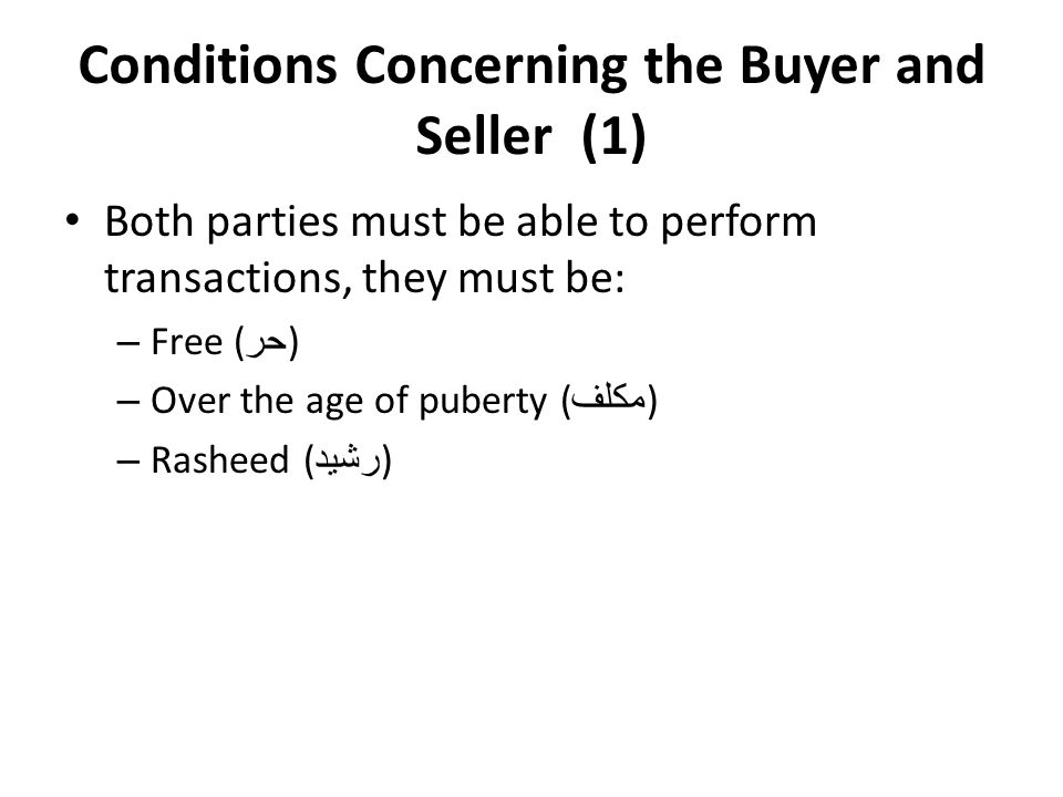 Conditions Concerning the Buyer and Seller (1) Both parties must be able to perform transactions, they must be: – Free ( حر ) – Over the age of puberty ( مكلف ) – Rasheed ( رشيد )