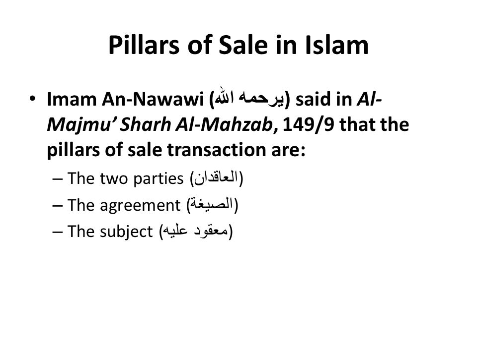 Pillars of Sale in Islam Imam An-Nawawi ( يرحمه الله ) said in Al- Majmu' Sharh Al-Mahzab, 149/9 that the pillars of sale transaction are: – The two parties ( العاقدان ) – The agreement ( الصيغة ) – The subject ( معقود عليه )