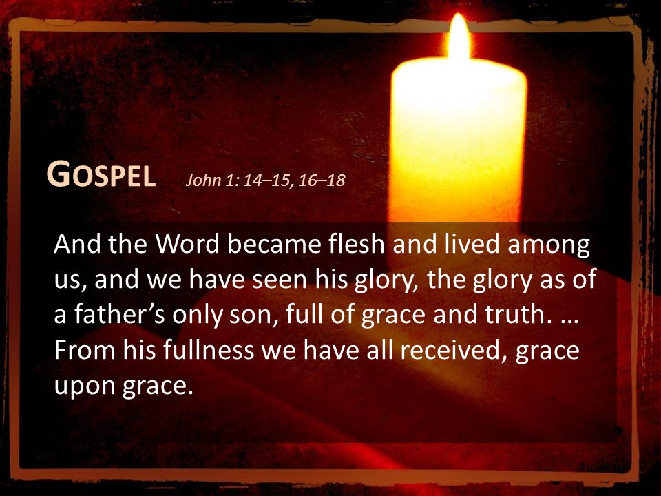 G OSPEL John 1: 14–15, 16–18 And the Word became flesh and lived among us, and we have seen his glory, the glory as of a father's only son, full of grace and truth.