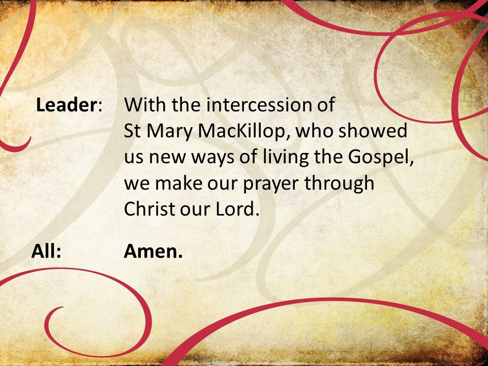 Leader:With the intercession of St Mary MacKillop, who showed us new ways of living the Gospel, we make our prayer through Christ our Lord.