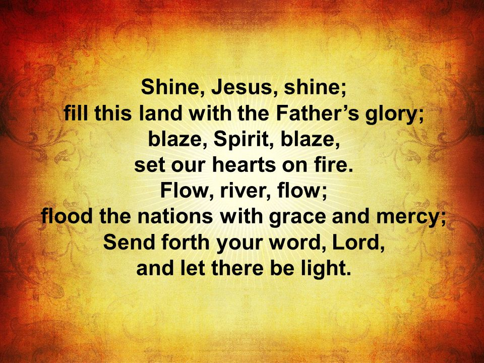 Shine, Jesus, shine; fill this land with the Father's glory; blaze, Spirit, blaze, set our hearts on fire.