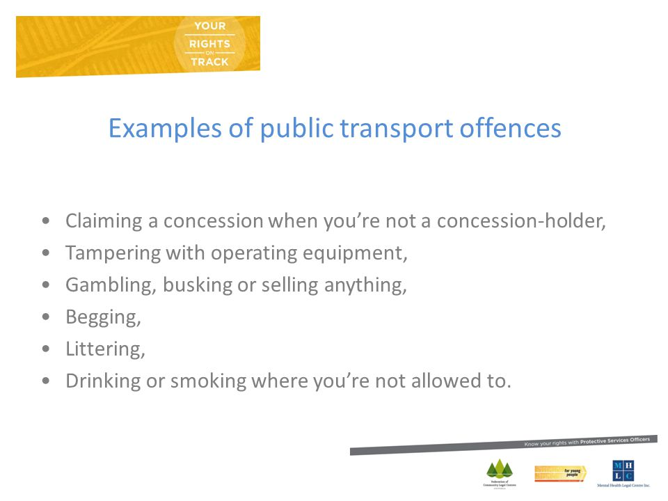 Examples of public transport offences Claiming a concession when you're not a concession-holder, Tampering with operating equipment, Gambling, busking or selling anything, Begging, Littering, Drinking or smoking where you're not allowed to.