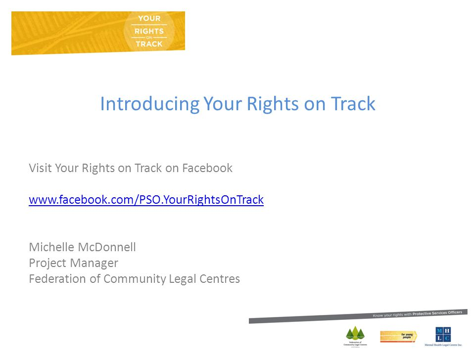 Introducing Your Rights on Track Visit Your Rights on Track on Facebook www.facebook.com/PSO.YourRightsOnTrack Michelle McDonnell Project Manager Federation of Community Legal Centres