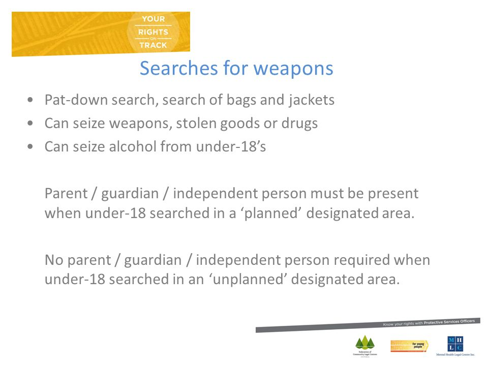 Searches for weapons Pat-down search, search of bags and jackets Can seize weapons, stolen goods or drugs Can seize alcohol from under-18's Parent / guardian / independent person must be present when under-18 searched in a 'planned' designated area.