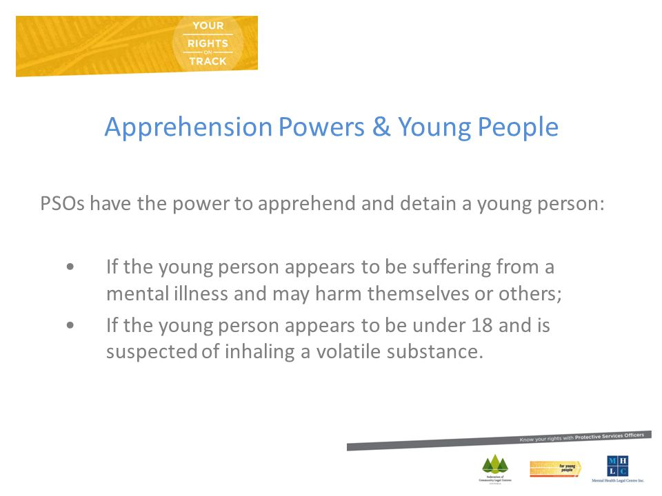 Apprehension Powers & Young People PSOs have the power to apprehend and detain a young person: If the young person appears to be suffering from a mental illness and may harm themselves or others; If the young person appears to be under 18 and is suspected of inhaling a volatile substance.