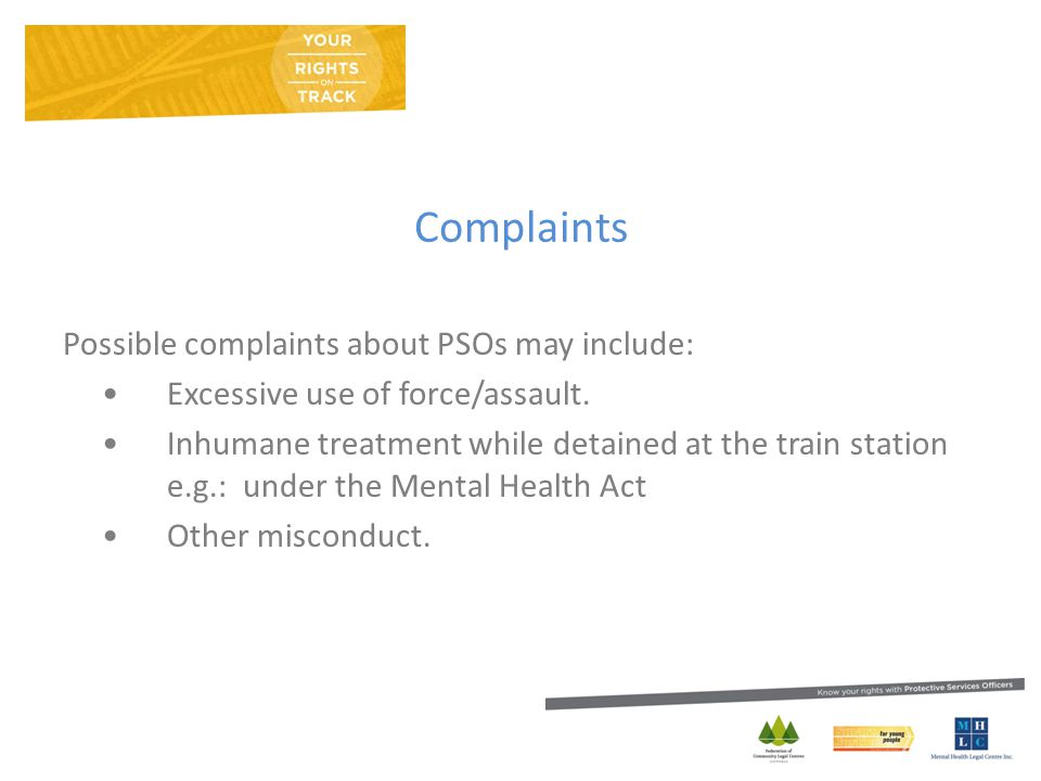 Complaints Possible complaints about PSOs may include: Excessive use of force/assault.