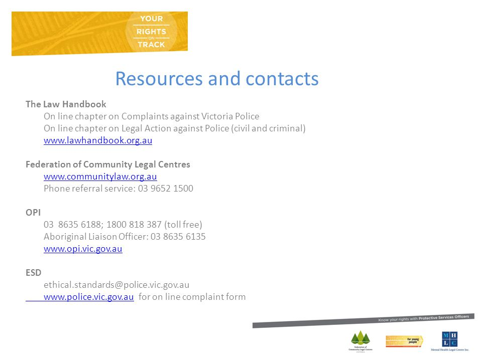 Resources and contacts The Law Handbook On line chapter on Complaints against Victoria Police On line chapter on Legal Action against Police (civil and criminal) www.lawhandbook.org.au Federation of Community Legal Centres www.communitylaw.org.au Phone referral service: 03 9652 1500 OPI 03 8635 6188; 1800 818 387 (toll free) Aboriginal Liaison Officer: 03 8635 6135 www.opi.vic.gov.au ESD ethical.standards@police.vic.gov.au www.police.vic.gov.auwww.police.vic.gov.au for on line complaint form