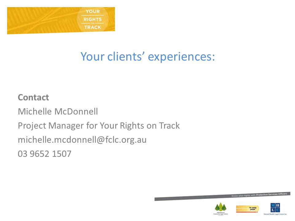 Your clients' experiences: Contact Michelle McDonnell Project Manager for Your Rights on Track michelle.mcdonnell@fclc.org.au 03 9652 1507