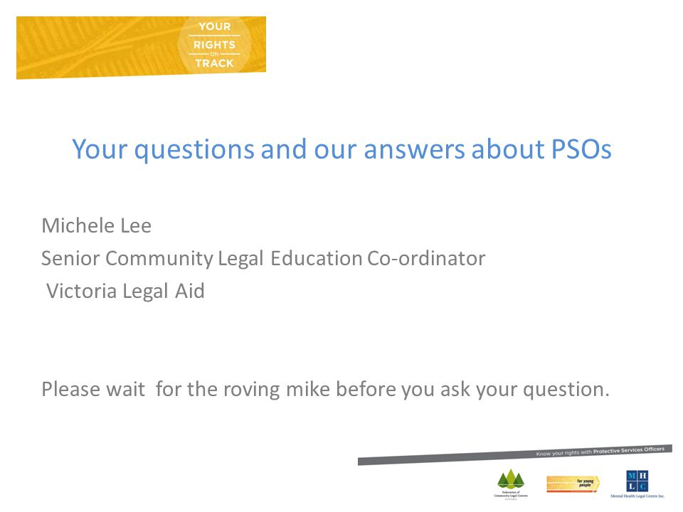 Your questions and our answers about PSOs Michele Lee Senior Community Legal Education Co-ordinator Victoria Legal Aid Please wait for the roving mike before you ask your question.