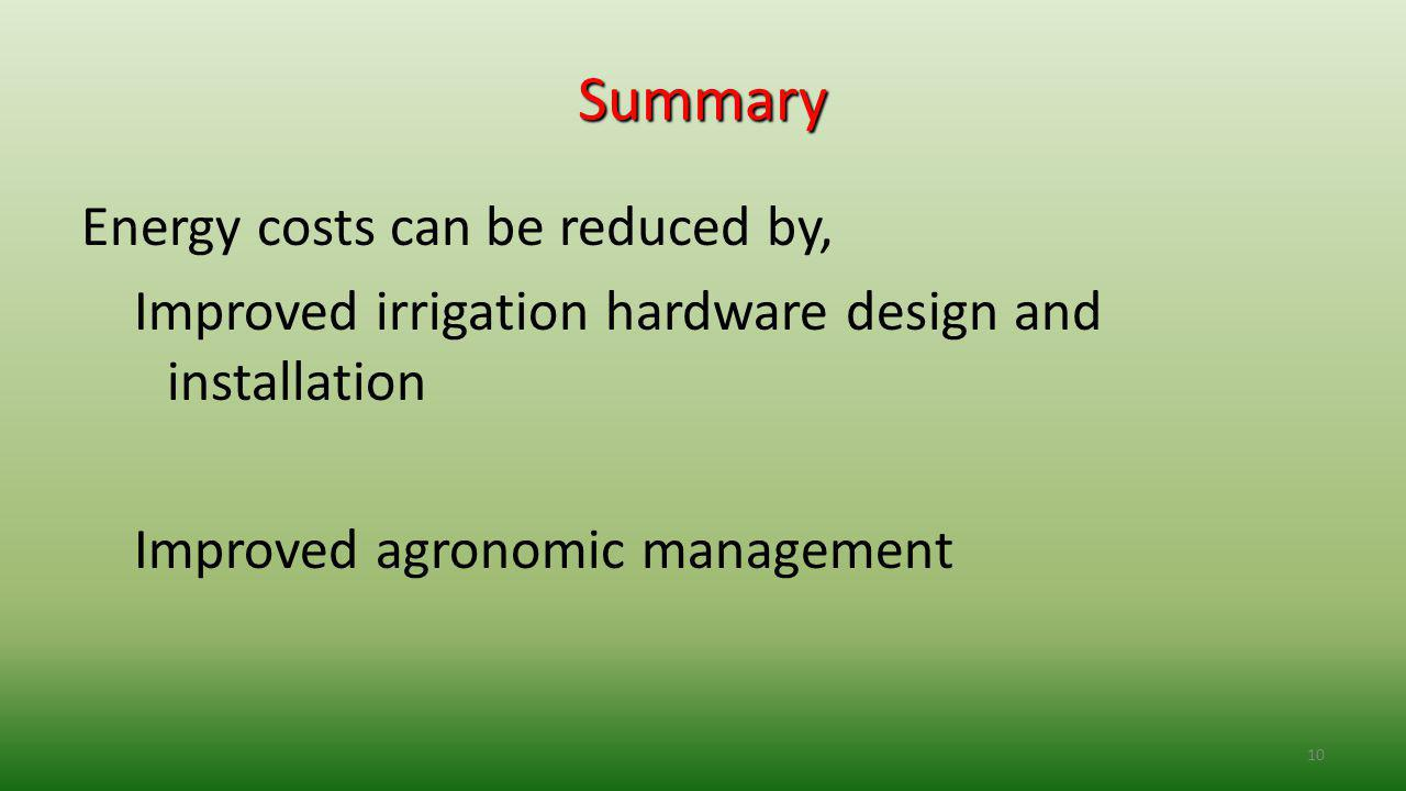 10 Summary Energy costs can be reduced by, Improved irrigation hardware design and installation Improved agronomic management