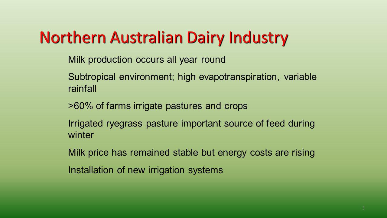 3 Northern Australian Dairy Industry Milk production occurs all year round Subtropical environment; high evapotranspiration, variable rainfall >60% of farms irrigate pastures and crops Irrigated ryegrass pasture important source of feed during winter Milk price has remained stable but energy costs are rising Installation of new irrigation systems