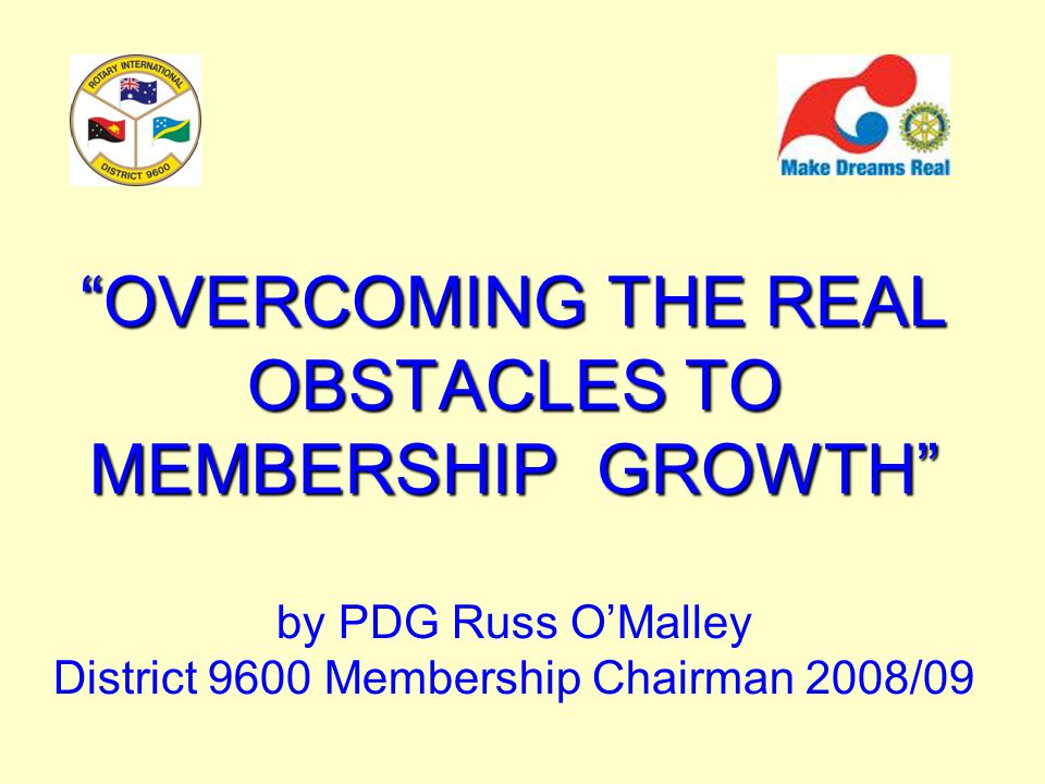 OVERCOMING THE REAL OBSTACLES TO MEMBERSHIP GROWTH OVERCOMING THE REAL OBSTACLES TO MEMBERSHIP GROWTH by PDG Russ O'Malley District 9600 Membership Chairman 2008/09