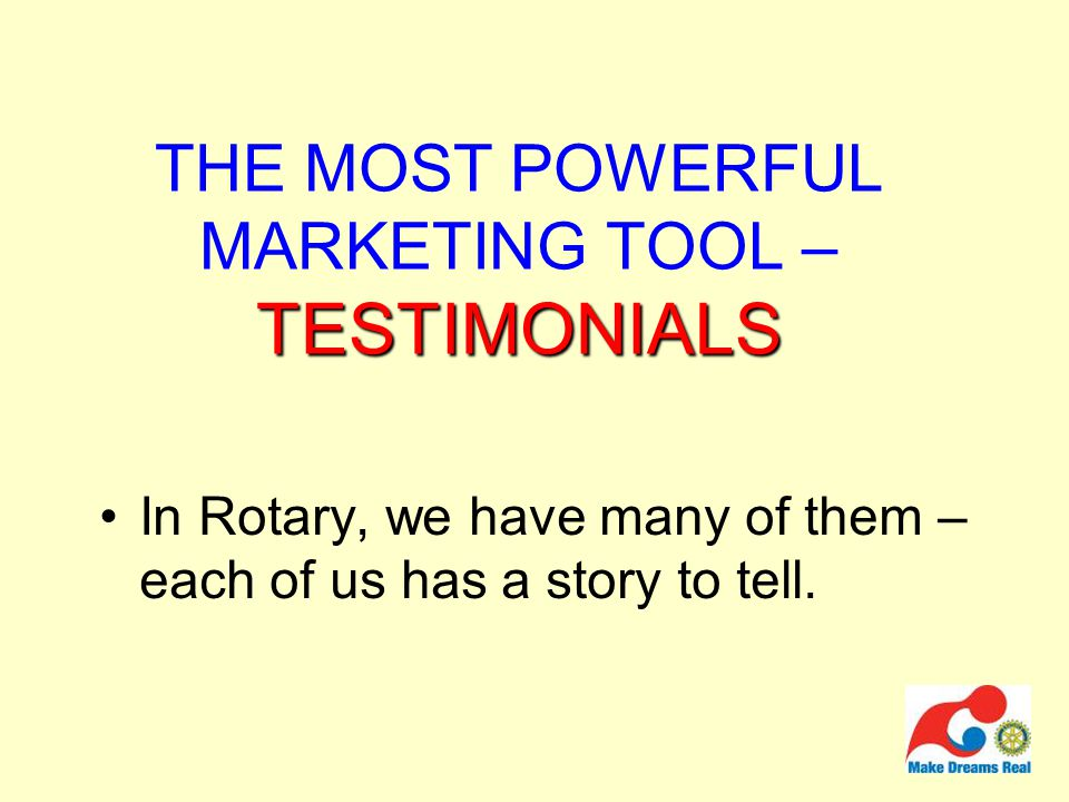 TESTIMONIALS THE MOST POWERFUL MARKETING TOOL – TESTIMONIALS In Rotary, we have many of them – each of us has a story to tell.