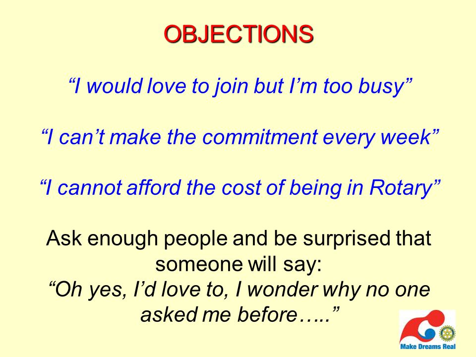 OBJECTIONS OBJECTIONS I would love to join but I'm too busy I can't make the commitment every week I cannot afford the cost of being in Rotary Ask enough people and be surprised that someone will say: Oh yes, I'd love to, I wonder why no one asked me before…..