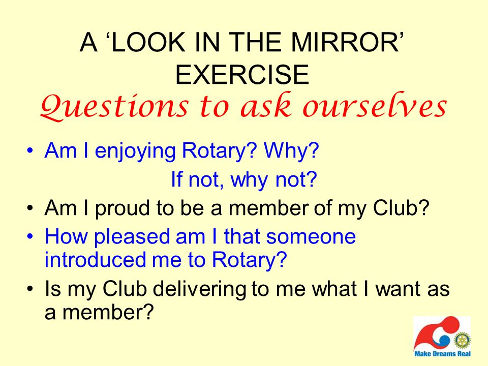 A 'LOOK IN THE MIRROR' EXERCISE Questions to ask ourselves Am I enjoying Rotary.