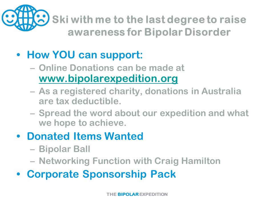 THE BIPOLAR EXPEDITION Ski with me to the last degree to raise awareness for Bipolar Disorder How YOU can support: –Online Donations can be made at www.bipolarexpedition.org www.bipolarexpedition.org –As a registered charity, donations in Australia are tax deductible.