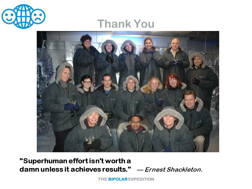 THE BIPOLAR EXPEDITION Thank You Superhuman effort isn t worth a damn unless it achieves results. — Ernest Shackleton.