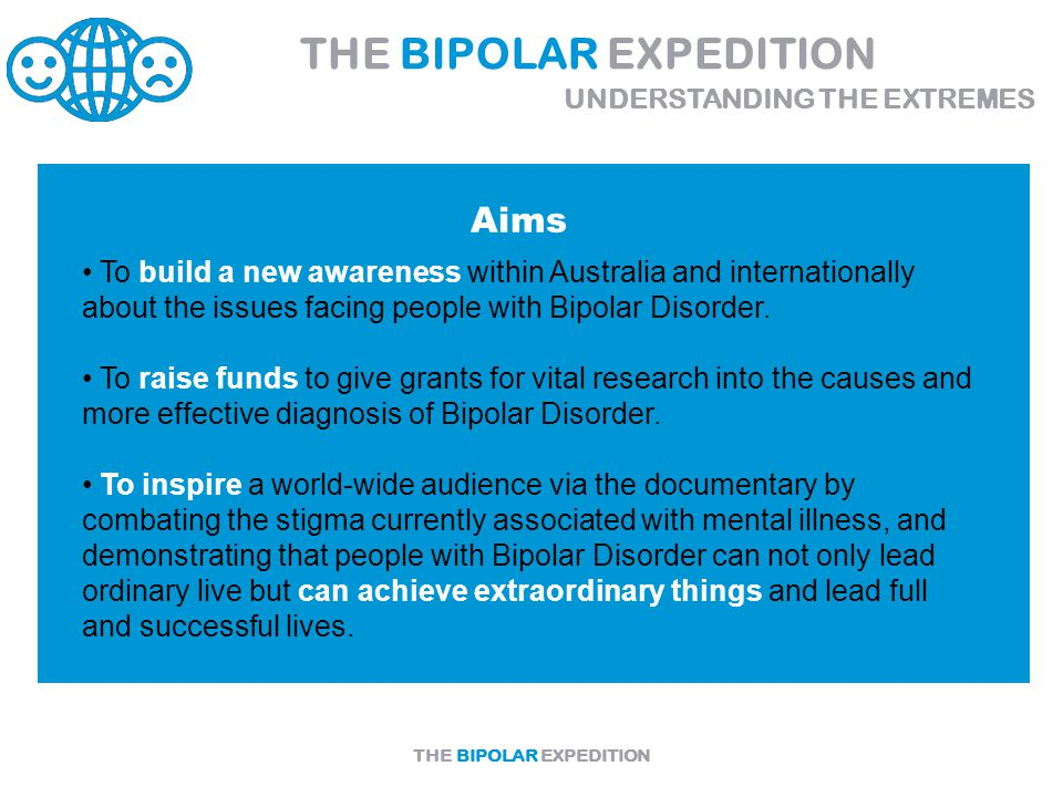 THE BIPOLAR EXPEDITION Aims To build a new awareness within Australia and internationally about the issues facing people with Bipolar Disorder.