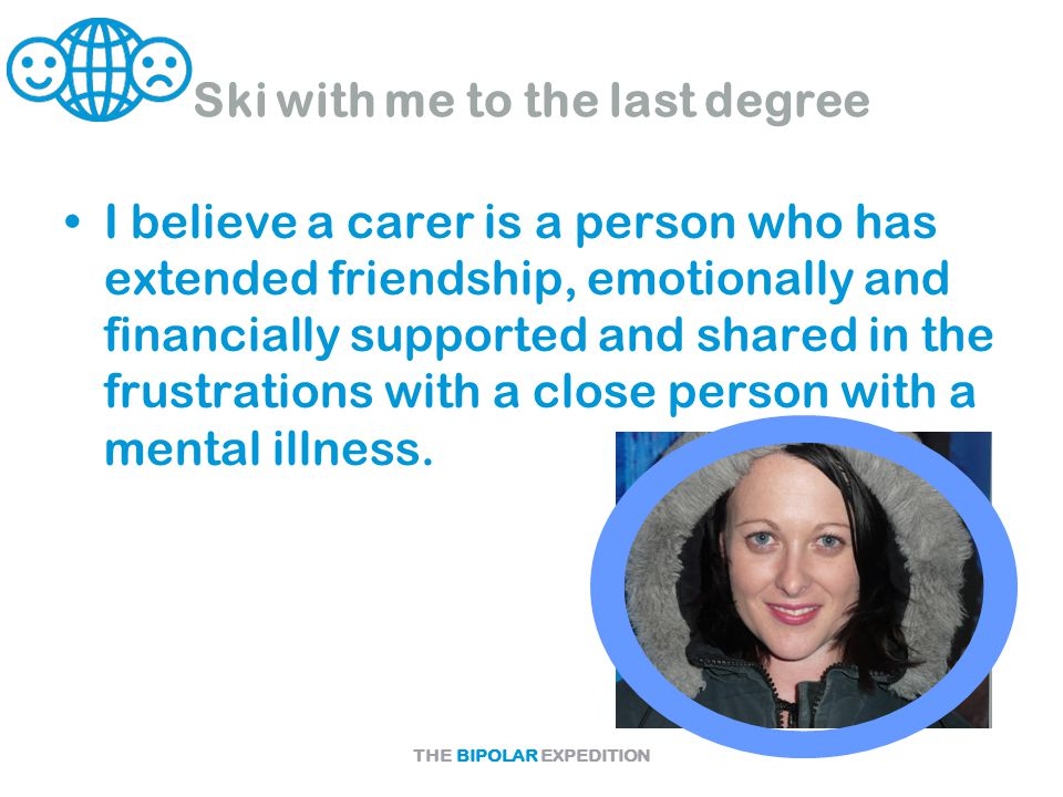 THE BIPOLAR EXPEDITION Ski with me to the last degree I believe a carer is a person who has extended friendship, emotionally and financially supported and shared in the frustrations with a close person with a mental illness.