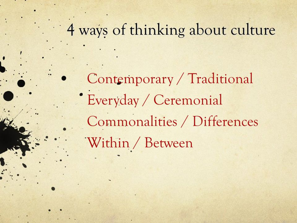 Contemporary / Traditional Everyday / Ceremonial Commonalities / Differences Within / Between 4 ways of thinking about culture