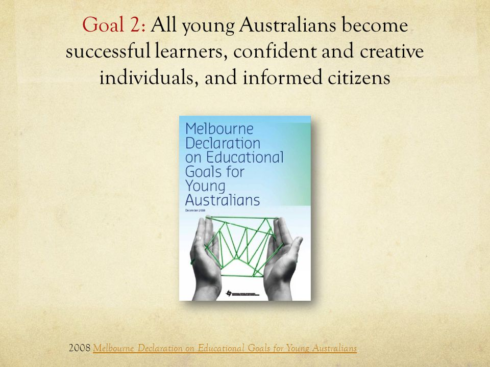 Goal 2: All young Australians become successful learners, confident and creative individuals, and informed citizens 2008 Melbourne Declaration on Educational Goals for Young Australians.