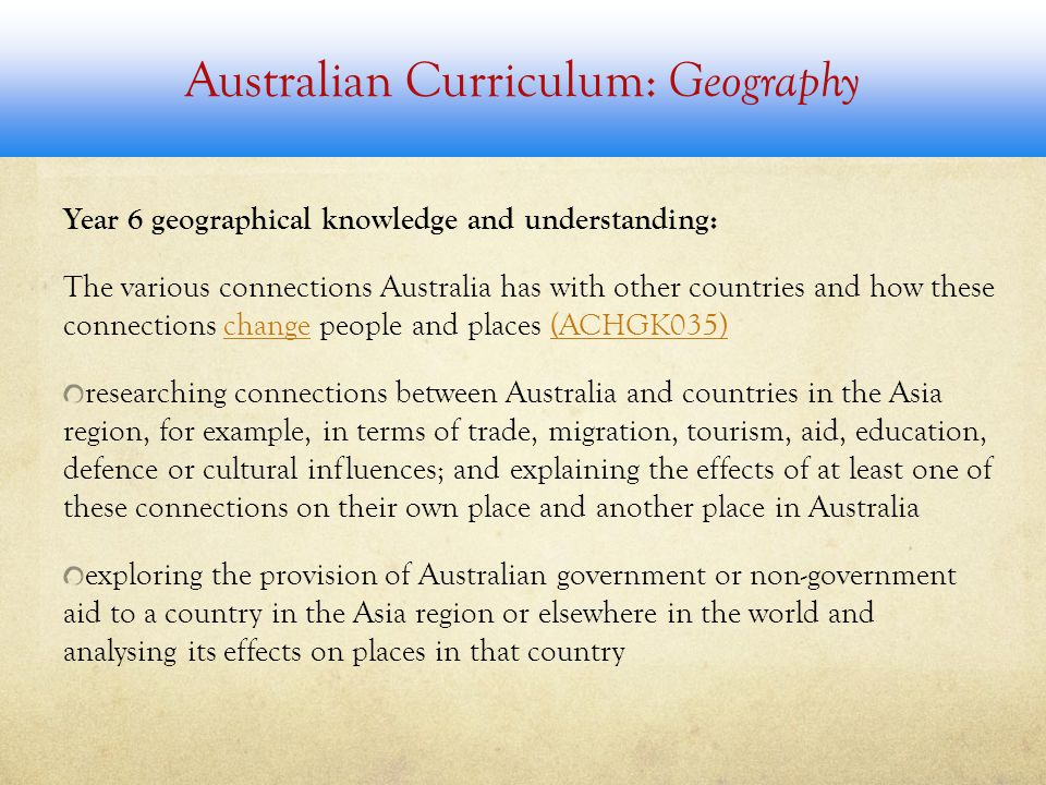 Australian Curriculum: Geography Year 6 geographical knowledge and understanding: The various connections Australia has with other countries and how these connections change people and places (ACHGK035)change(ACHGK035) researching connections between Australia and countries in the Asia region, for example, in terms of trade, migration, tourism, aid, education, defence or cultural influences; and explaining the effects of at least one of these connections on their own place and another place in Australia exploring the provision of Australian government or non-government aid to a country in the Asia region or elsewhere in the world and analysing its effects on places in that country