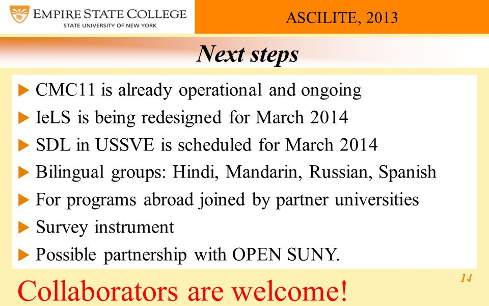 ASCILITE, 2013 Next steps  CMC11 is already operational and ongoing  IeLS is being redesigned for March 2014  SDL in USSVE is scheduled for March 2014  Bilingual groups: Hindi, Mandarin, Russian, Spanish  For programs abroad joined by partner universities  Survey instrument  Possible partnership with OPEN SUNY.