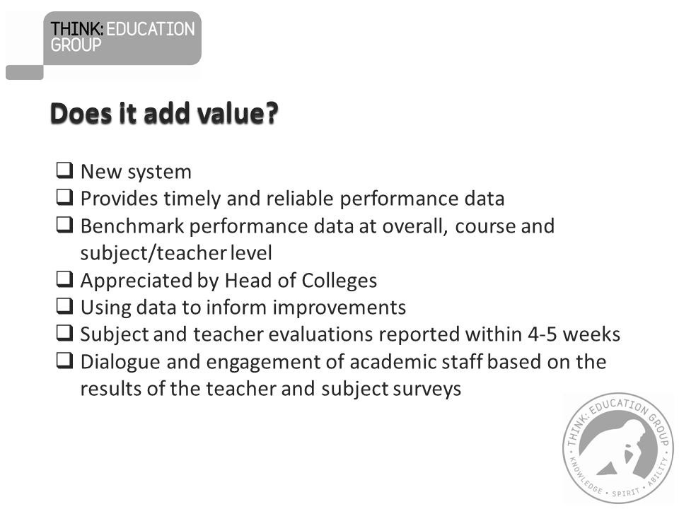  New system  Provides timely and reliable performance data  Benchmark performance data at overall, course and subject/teacher level  Appreciated by Head of Colleges  Using data to inform improvements  Subject and teacher evaluations reported within 4-5 weeks  Dialogue and engagement of academic staff based on the results of the teacher and subject surveys Does it add value