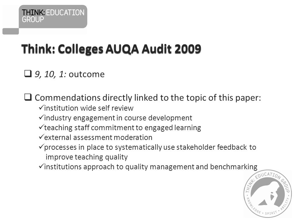  9, 10, 1: outcome  Commendations directly linked to the topic of this paper: institution wide self review industry engagement in course development teaching staff commitment to engaged learning external assessment moderation processes in place to systematically use stakeholder feedback to improve teaching quality institutions approach to quality management and benchmarking Think: Colleges AUQA Audit 2009