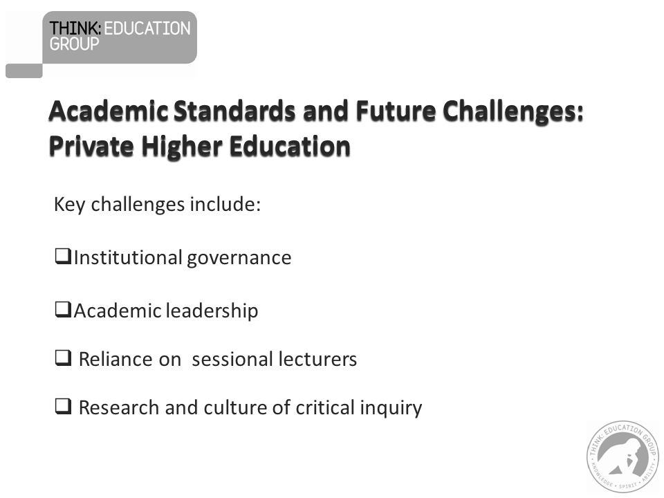 Key challenges include:  Institutional governance  Academic leadership  Reliance on sessional lecturers  Research and culture of critical inquiry Academic Standards and Future Challenges: Private Higher Education