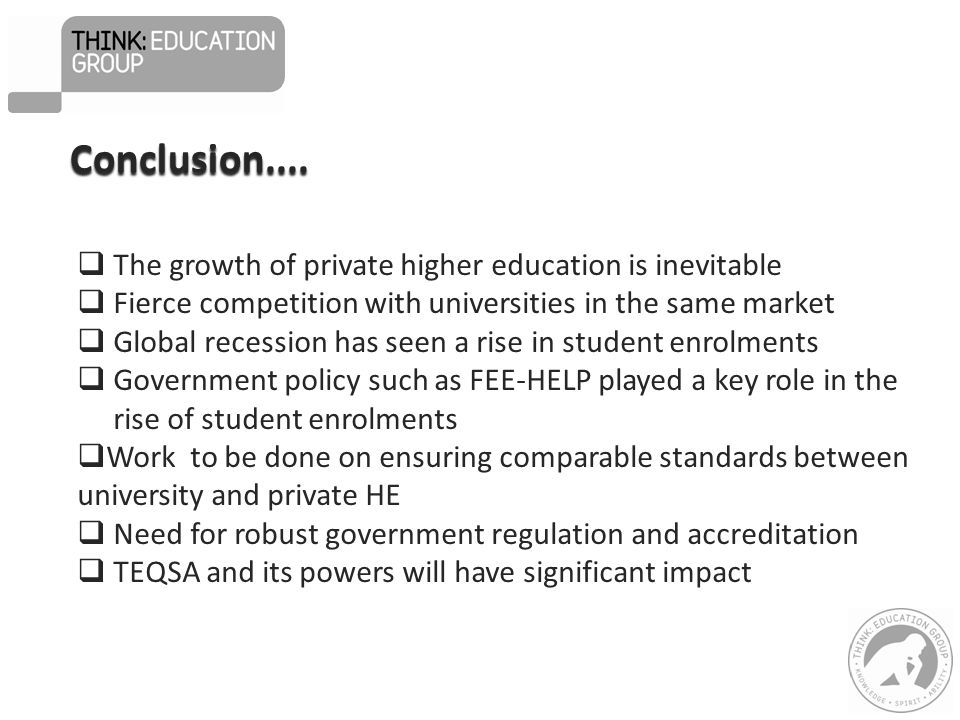  The growth of private higher education is inevitable  Fierce competition with universities in the same market  Global recession has seen a rise in student enrolments  Government policy such as FEE-HELP played a key role in the rise of student enrolments  Work to be done on ensuring comparable standards between university and private HE  Need for robust government regulation and accreditation  TEQSA and its powers will have significant impact Conclusion....