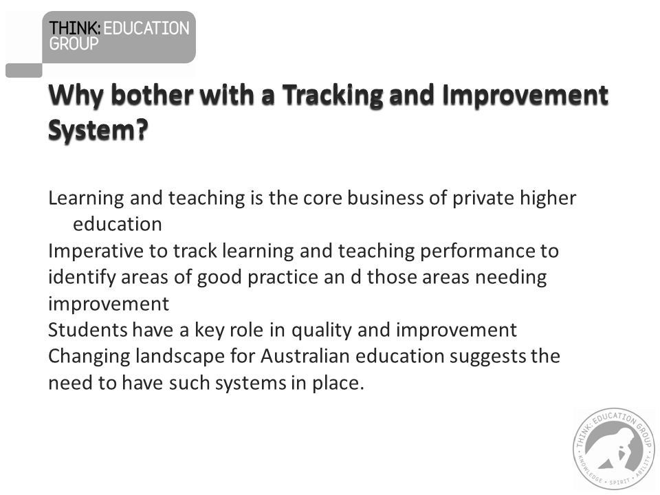 Learning and teaching is the core business of private higher education Imperative to track learning and teaching performance to identify areas of good practice an d those areas needing improvement Students have a key role in quality and improvement Changing landscape for Australian education suggests the need to have such systems in place.