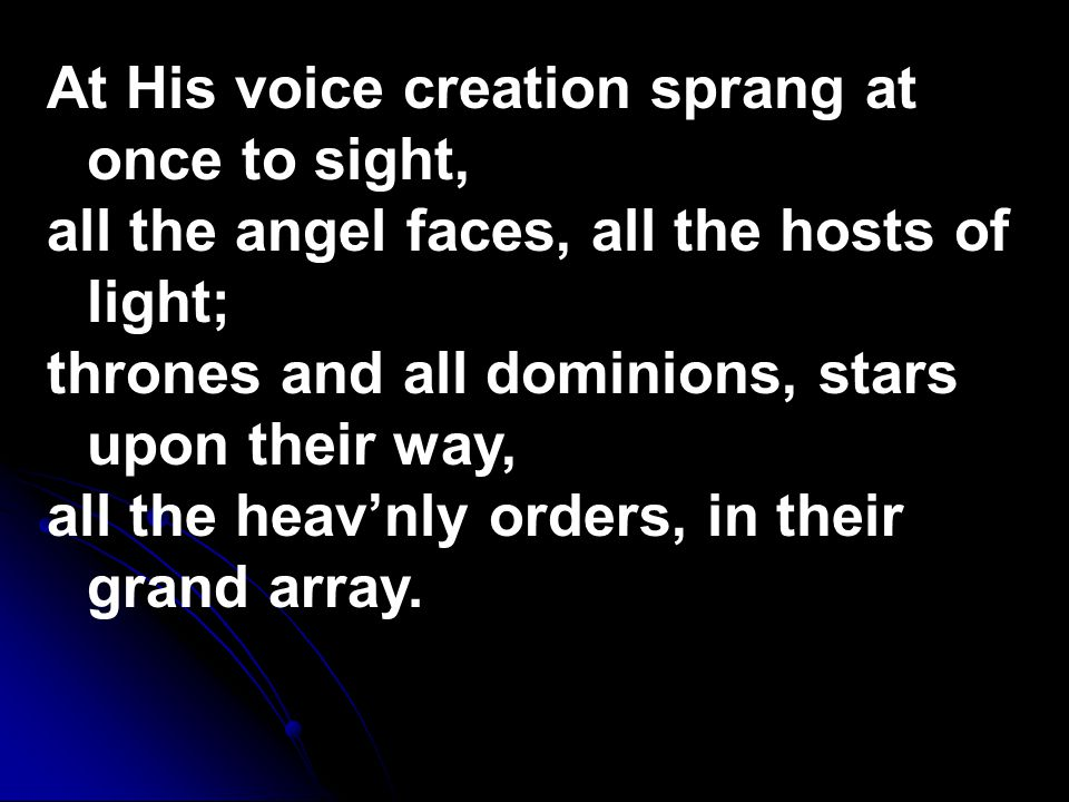 At His voice creation sprang at once to sight, all the angel faces, all the hosts of light; thrones and all dominions, stars upon their way, all the heav'nly orders, in their grand array.