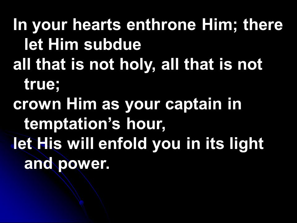 In your hearts enthrone Him; there let Him subdue all that is not holy, all that is not true; crown Him as your captain in temptation's hour, let His will enfold you in its light and power.
