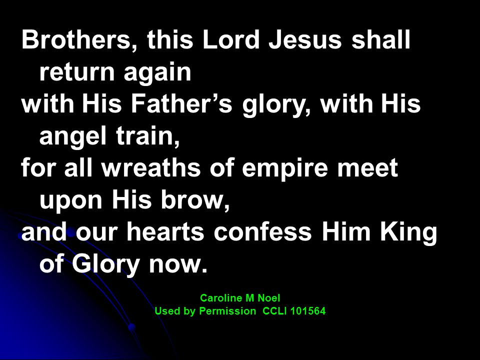 Brothers, this Lord Jesus shall return again with His Father's glory, with His angel train, for all wreaths of empire meet upon His brow, and our hearts confess Him King of Glory now.