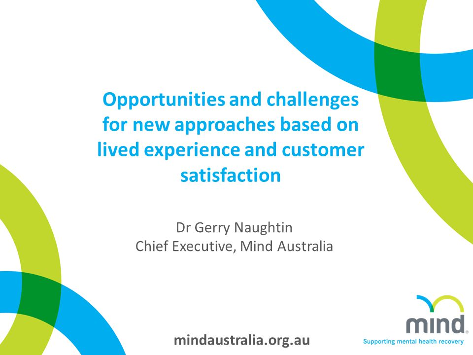 mindaustralia.org.au Opportunities and challenges for new approaches based on lived experience and customer satisfaction Dr Gerry Naughtin Chief Executive, Mind Australia