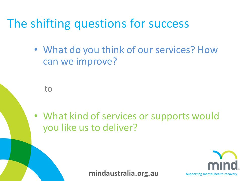 mindaustralia.org.au The shifting questions for success What do you think of our services.