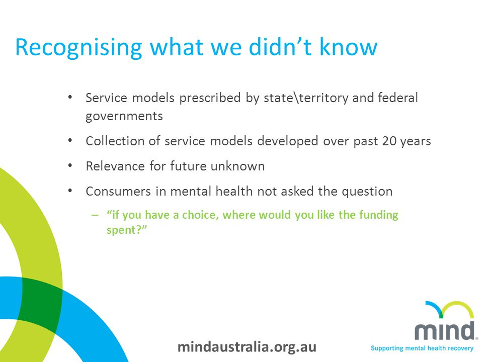 mindaustralia.org.au Recognising what we didn't know Service models prescribed by state\territory and federal governments Collection of service models developed over past 20 years Relevance for future unknown Consumers in mental health not asked the question – if you have a choice, where would you like the funding spent