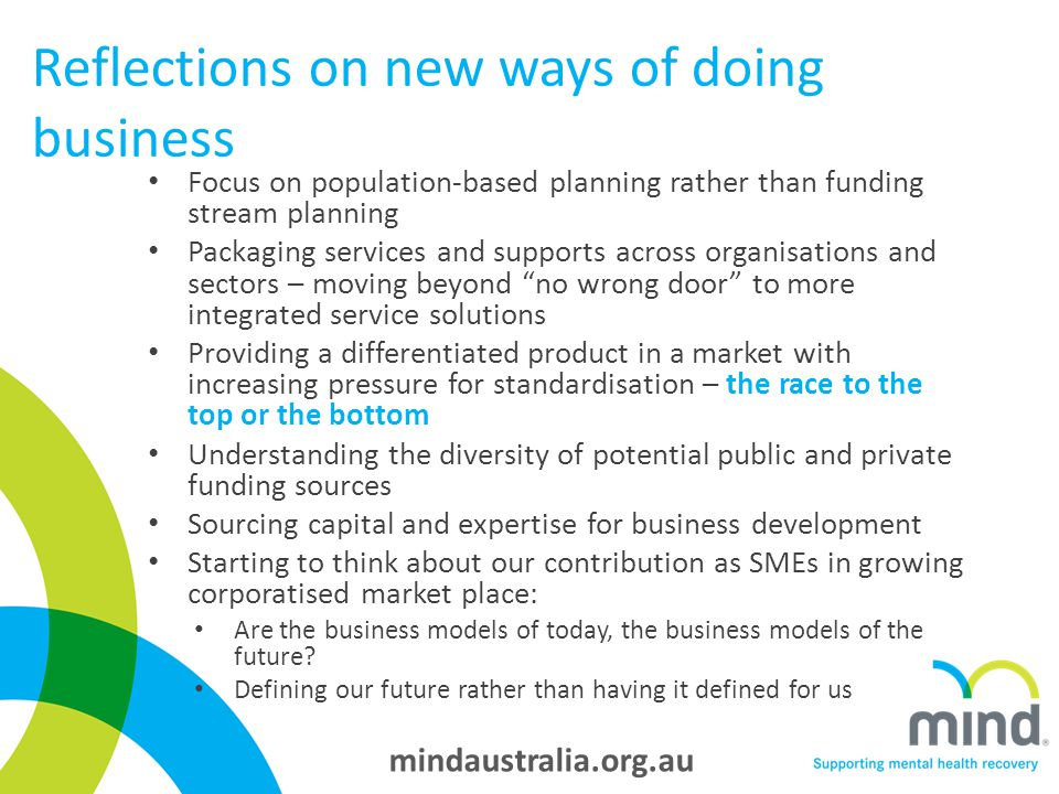 mindaustralia.org.au Reflections on new ways of doing business Focus on population-based planning rather than funding stream planning Packaging services and supports across organisations and sectors – moving beyond no wrong door to more integrated service solutions Providing a differentiated product in a market with increasing pressure for standardisation – the race to the top or the bottom Understanding the diversity of potential public and private funding sources Sourcing capital and expertise for business development Starting to think about our contribution as SMEs in growing corporatised market place: Are the business models of today, the business models of the future.