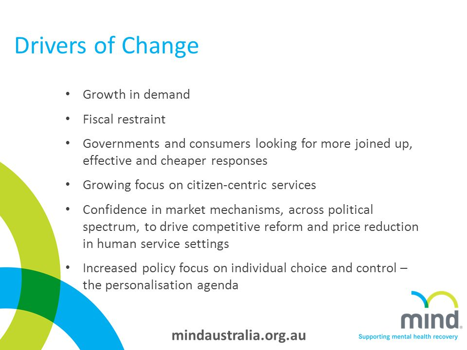 mindaustralia.org.au Drivers of Change Growth in demand Fiscal restraint Governments and consumers looking for more joined up, effective and cheaper responses Growing focus on citizen-centric services Confidence in market mechanisms, across political spectrum, to drive competitive reform and price reduction in human service settings Increased policy focus on individual choice and control – the personalisation agenda