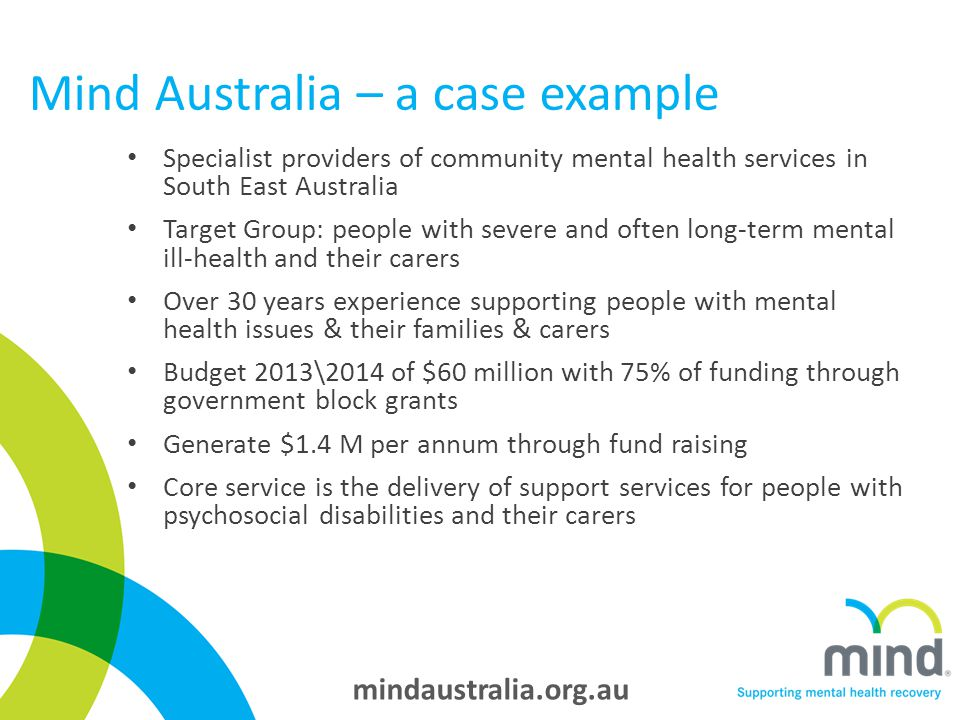 mindaustralia.org.au Mind Australia – a case example Specialist providers of community mental health services in South East Australia Target Group: people with severe and often long-term mental ill-health and their carers Over 30 years experience supporting people with mental health issues & their families & carers Budget 2013\2014 of $60 million with 75% of funding through government block grants Generate $1.4 M per annum through fund raising Core service is the delivery of support services for people with psychosocial disabilities and their carers