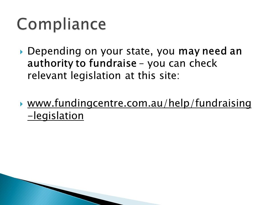  Depending on your state, you may need an authority to fundraise – you can check relevant legislation at this site:  www.fundingcentre.com.au/help/fundraising -legislation