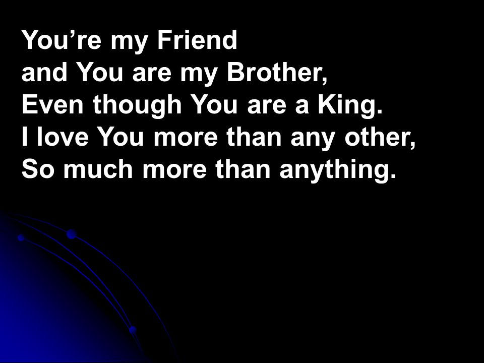 You're my Friend and You are my Brother, Even though You are a King.