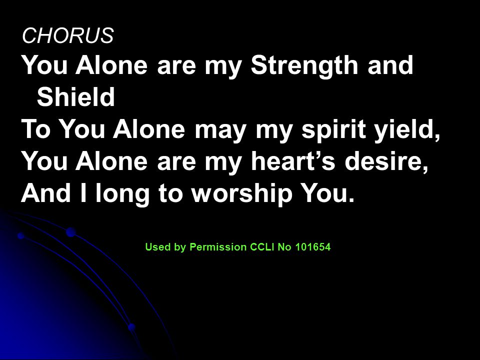 CHORUS You Alone are my Strength and Shield To You Alone may my spirit yield, You Alone are my heart's desire, And I long to worship You.