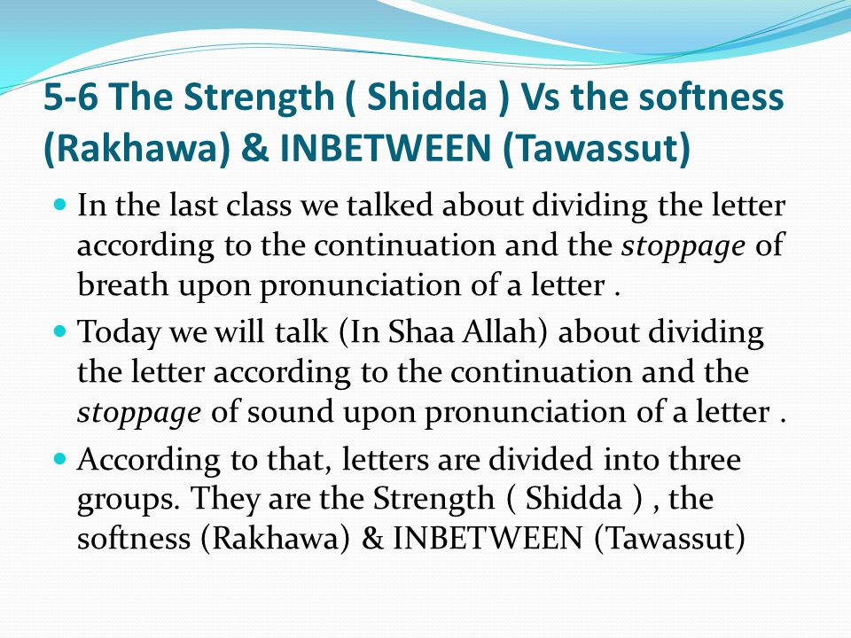 5-6 The Strength ( Shidda ) Vs the softness (Rakhawa) & INBETWEEN (Tawassut) In the last class we talked about dividing the letter according to the continuation and the stoppage of breath upon pronunciation of a letter.